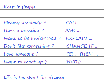 Keep it simple: Missing somebody? CALL ! Have a question? ASK ! Want to be understood? EXPLAIN ! Don't like something CHANGE IT ! Love someone? TELL THEM ! Want to meet up? INVITE… Life is too short for drama