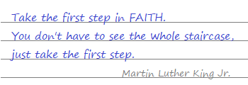 Take the first step in FAITH You don't have to see the whole staircase, just take the first step