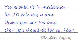 You should sit in meditation for 20 minutes a day Unless you're too busy, then you should sit for an hour